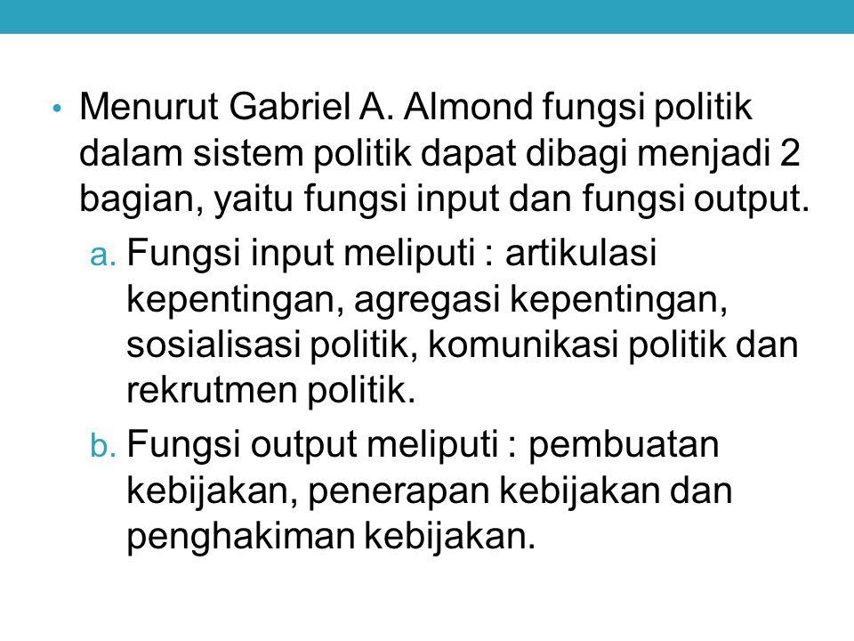 Menurut Gabriel A. Almond fungsi politik dalam sistem politik dapat dibagi menjadi 2 bagian, yaitu fungsi input dan fungsi output. a. Fungsi input mel