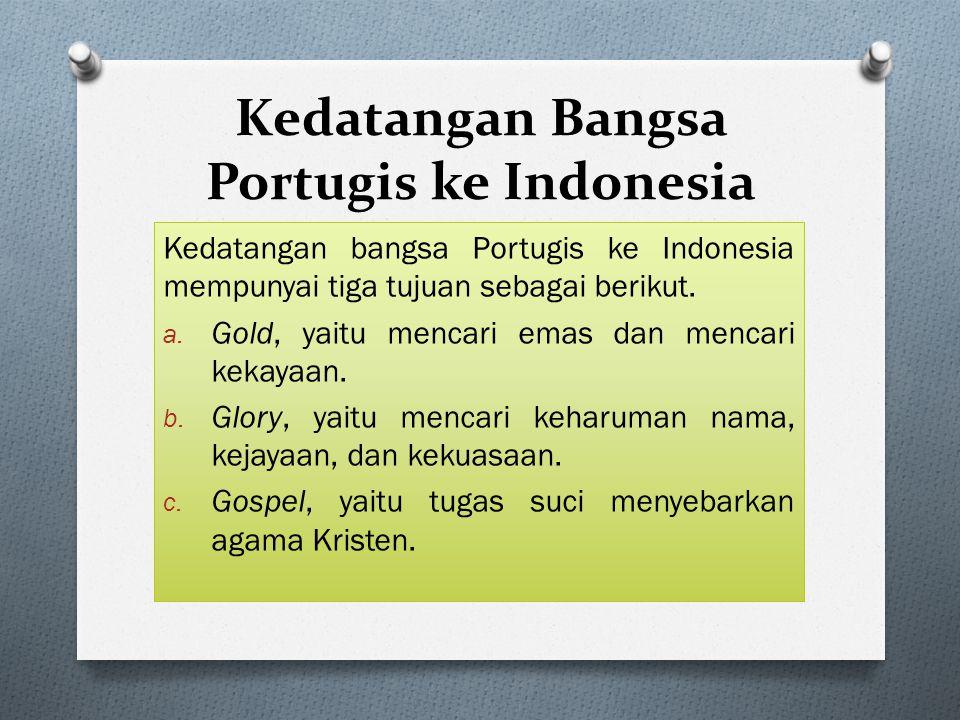 Kedatangan Bangsa Portugis ke Indonesia Kedatangan bangsa Portugis ke Indonesia mempunyai tiga tujuan sebagai berikut. a. Gold, yaitu mencari emas dan