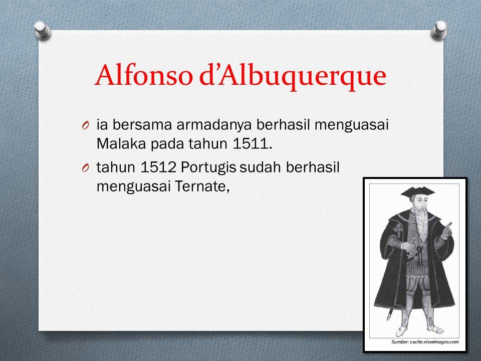 Alfonso d'Albuquerque O ia bersama armadanya berhasil menguasai Malaka pada tahun 1511. O tahun 1512 Portugis sudah berhasil menguasai Ternate,