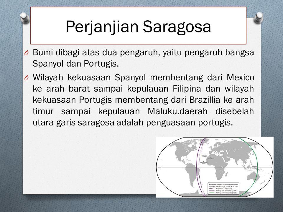Perjanjian Saragosa O Bumi dibagi atas dua pengaruh, yaitu pengaruh bangsa Spanyol dan Portugis. O Wilayah kekuasaan Spanyol membentang dari Mexico ke