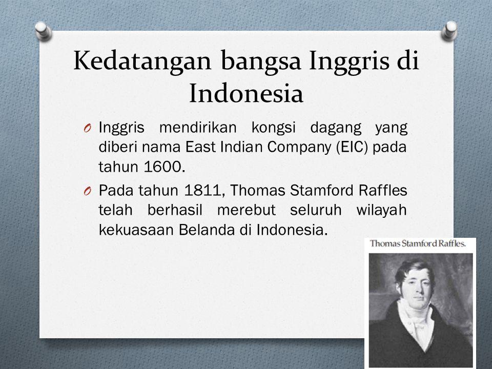 Kedatangan bangsa Inggris di Indonesia O Inggris mendirikan kongsi dagang yang diberi nama East Indian Company (EIC) pada tahun 1600. O Pada tahun 181