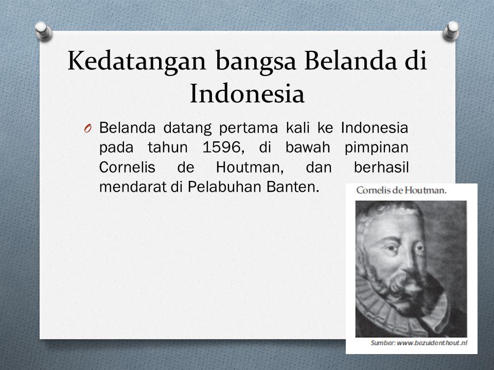 Kedatangan bangsa Belanda di Indonesia O Belanda datang pertama kali ke Indonesia pada tahun 1596, di bawah pimpinan Cornelis de Houtman, dan berhasil mendarat di Pelabuhan Banten.