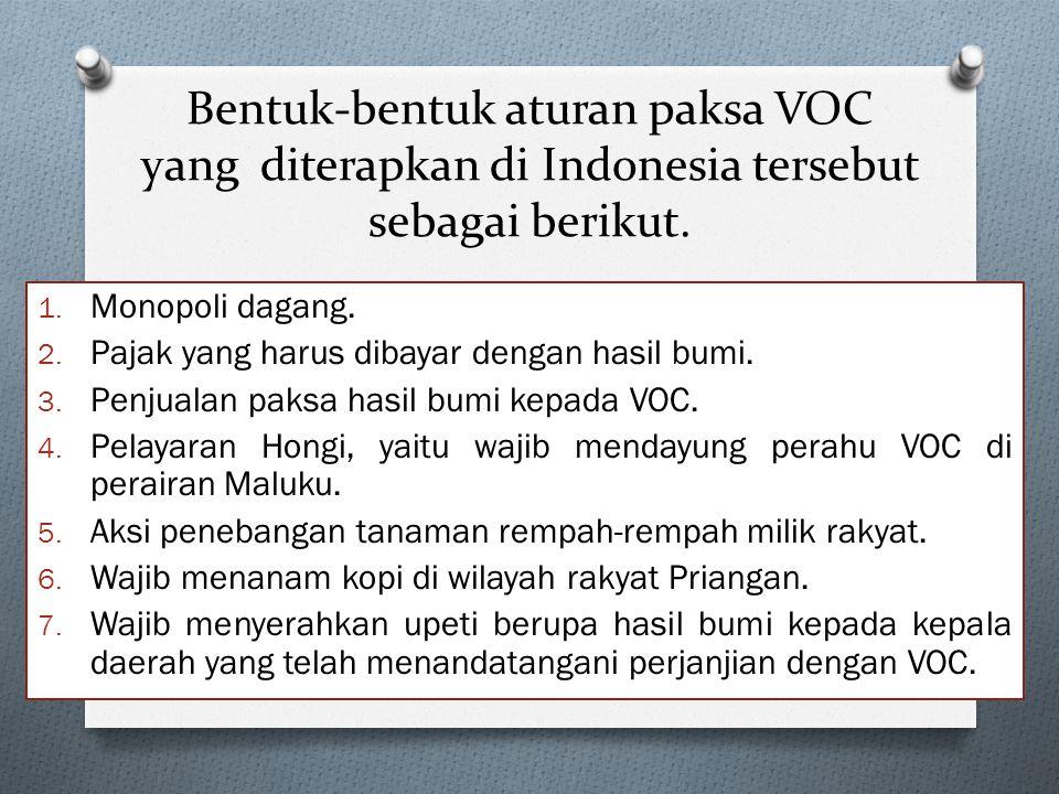Bentuk-bentuk aturan paksa VOC yang diterapkan di Indonesia tersebut sebagai berikut. 1. Monopoli dagang. 2. Pajak yang harus dibayar dengan hasil bum