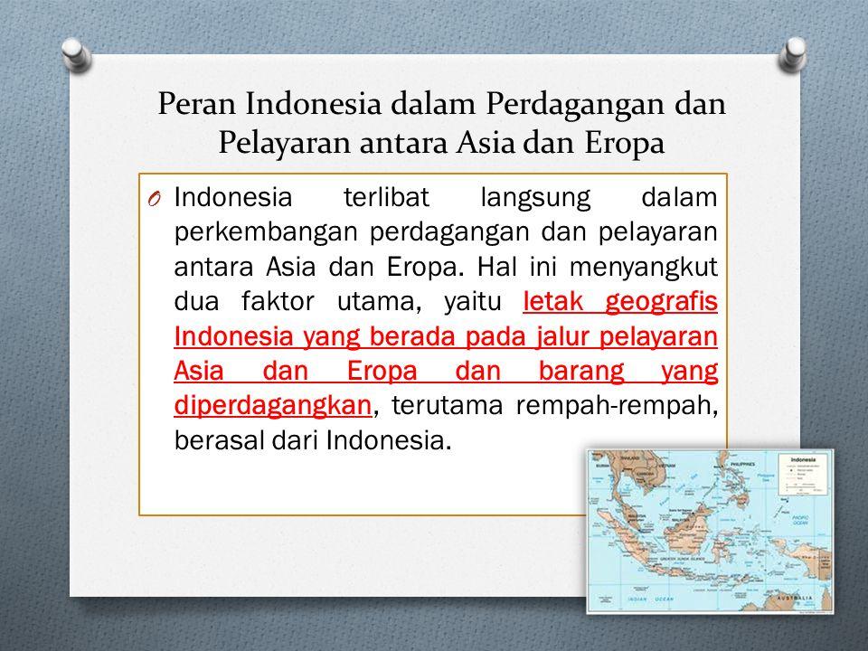 Peran Indonesia dalam Perdagangan dan Pelayaran antara Asia dan Eropa O Indonesia terlibat langsung dalam perkembangan perdagangan dan pelayaran antara Asia dan Eropa.