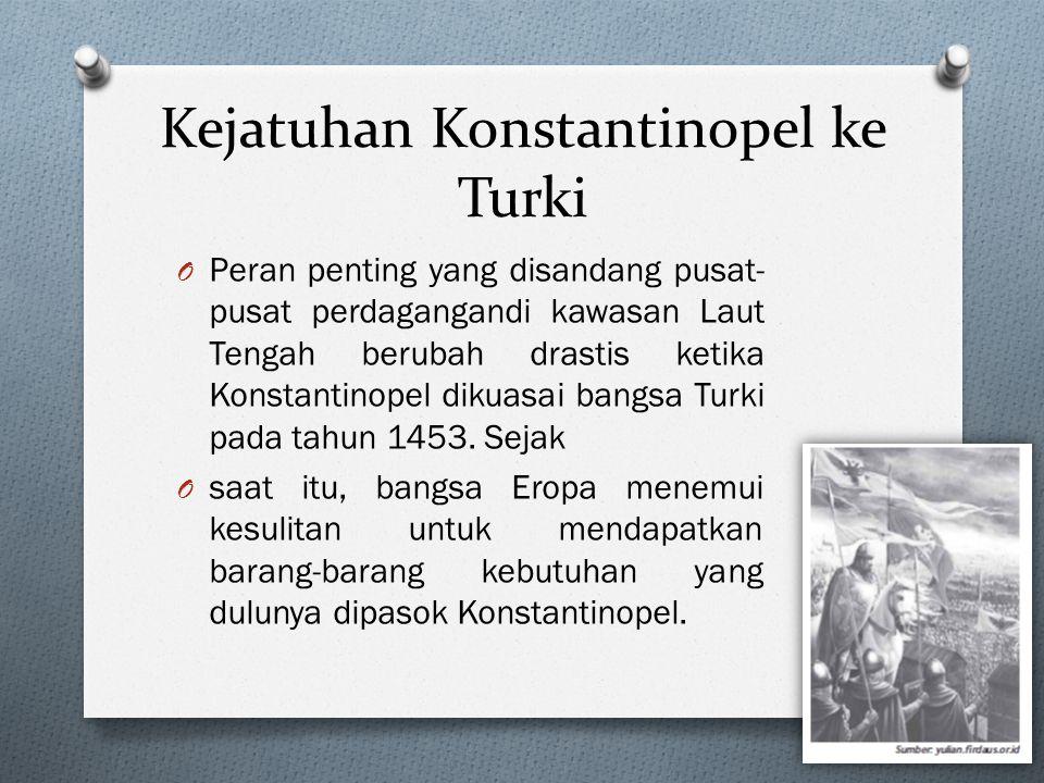 Kejatuhan Konstantinopel ke Turki O Peran penting yang disandang pusat- pusat perdagangandi kawasan Laut Tengah berubah drastis ketika Konstantinopel dikuasai bangsa Turki pada tahun 1453.