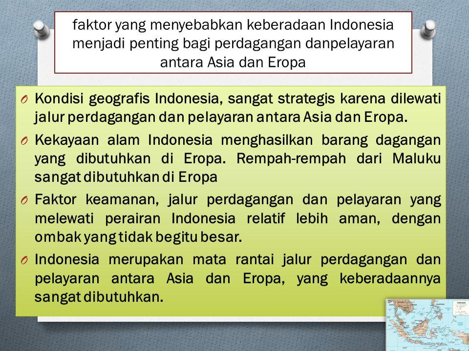 faktor yang menyebabkan keberadaan Indonesia menjadi penting bagi perdagangan danpelayaran antara Asia dan Eropa O Kondisi geografis Indonesia, sangat