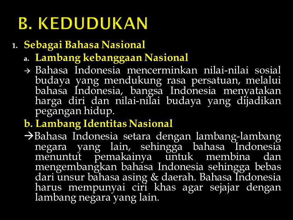 1. Sebagai Bahasa Nasional a. Lambang kebanggaan Nasional  Bahasa Indonesia mencerminkan nilai-nilai sosial budaya yang mendukung rasa persatuan, mel
