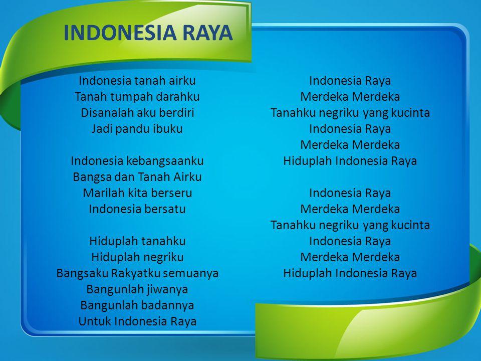 INDONESIA RAYA Indonesia tanah airku Tanah tumpah darahku Disanalah aku berdiri Jadi pandu ibuku Indonesia kebangsaanku Bangsa dan Tanah Airku Marilah kita berseru Indonesia bersatu Hiduplah tanahku Hiduplah negriku Bangsaku Rakyatku semuanya Bangunlah jiwanya Bangunlah badannya Untuk Indonesia Raya Indonesia Raya Merdeka Merdeka Tanahku negriku yang kucinta Indonesia Raya Merdeka Merdeka Hiduplah Indonesia Raya