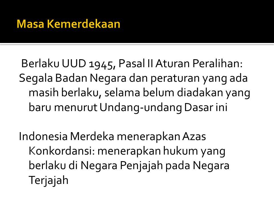 Berlaku UUD 1945, Pasal II Aturan Peralihan: Segala Badan Negara dan peraturan yang ada masih berlaku, selama belum diadakan yang baru menurut Undang-undang Dasar ini Indonesia Merdeka menerapkan Azas Konkordansi: menerapkan hukum yang berlaku di Negara Penjajah pada Negara Terjajah