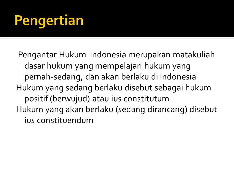Pengantar Hukum Indonesia merupakan matakuliah dasar hukum yang mempelajari hukum yang pernah-sedang, dan akan berlaku di Indonesia Hukum yang sedang berlaku disebut sebagai hukum positif (berwujud) atau ius constitutum Hukum yang akan berlaku (sedang dirancang) disebut ius constituendum