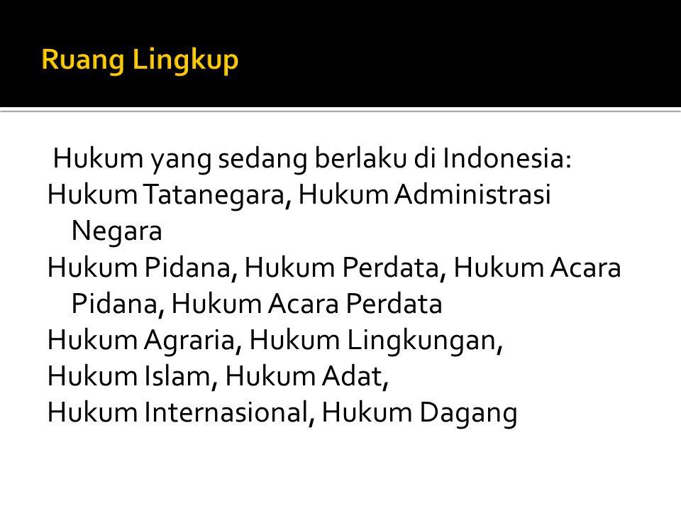 Hukum yang sedang berlaku di Indonesia: Hukum Tatanegara, Hukum Administrasi Negara Hukum Pidana, Hukum Perdata, Hukum Acara Pidana, Hukum Acara Perdata Hukum Agraria, Hukum Lingkungan, Hukum Islam, Hukum Adat, Hukum Internasional, Hukum Dagang