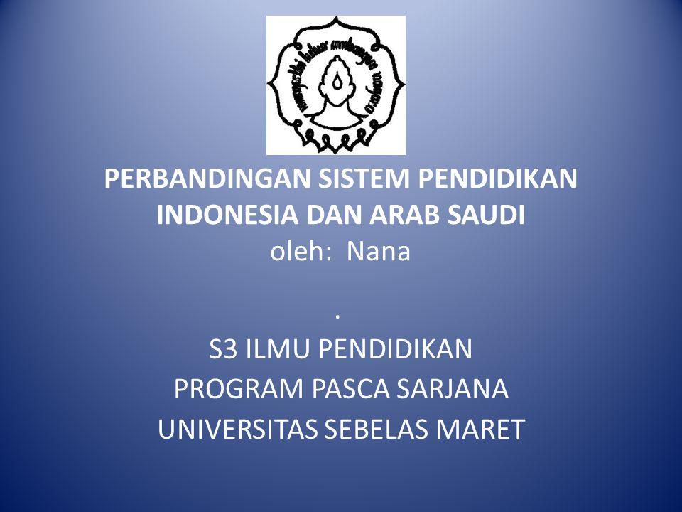 PERBANDINGAN SISTEM PENDIDIKAN INDONESIA DAN ARAB SAUDI oleh: Nana. S3 ILMU PENDIDIKAN PROGRAM PASCA SARJANA UNIVERSITAS SEBELAS MARET