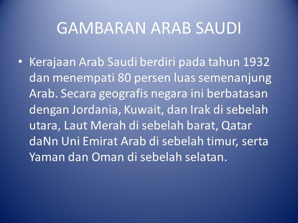 GAMBARAN ARAB SAUDI Kerajaan Arab Saudi berdiri pada tahun 1932 dan menempati 80 persen luas semenanjung Arab. Secara geografis negara ini berbatasan