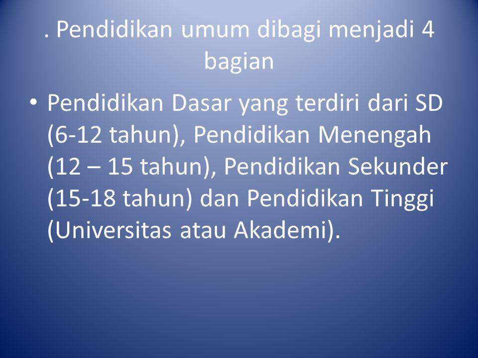 . Pendidikan umum dibagi menjadi 4 bagian Pendidikan Dasar yang terdiri dari SD (6-12 tahun), Pendidikan Menengah (12 – 15 tahun), Pendidikan Sekunder
