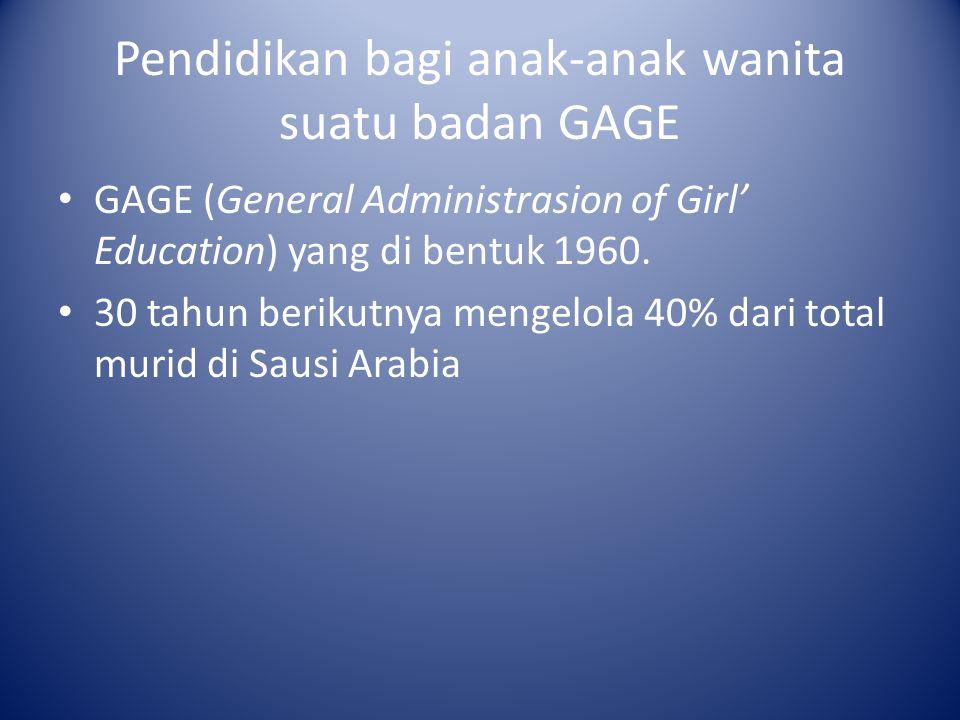Pendidikan bagi anak-anak wanita suatu badan GAGE GAGE (General Administrasion of Girl' Education) yang di bentuk 1960. 30 tahun berikutnya mengelola