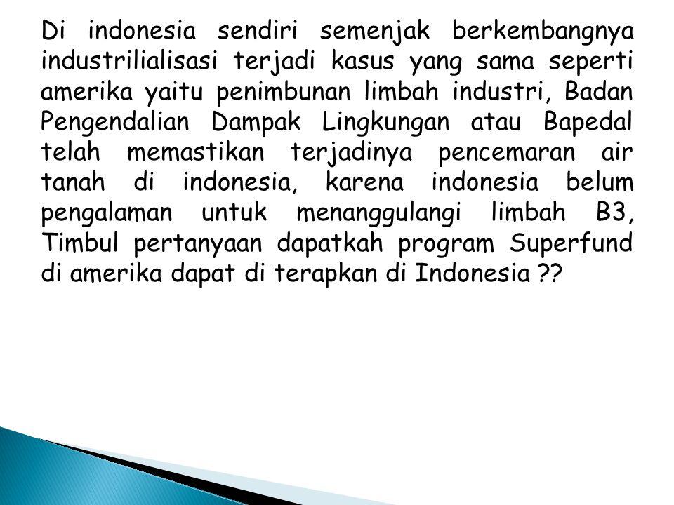 Di indonesia sendiri semenjak berkembangnya industrilialisasi terjadi kasus yang sama seperti amerika yaitu penimbunan limbah industri, Badan Pengendalian Dampak Lingkungan atau Bapedal telah memastikan terjadinya pencemaran air tanah di indonesia, karena indonesia belum pengalaman untuk menanggulangi limbah B3, Timbul pertanyaan dapatkah program Superfund di amerika dapat di terapkan di Indonesia