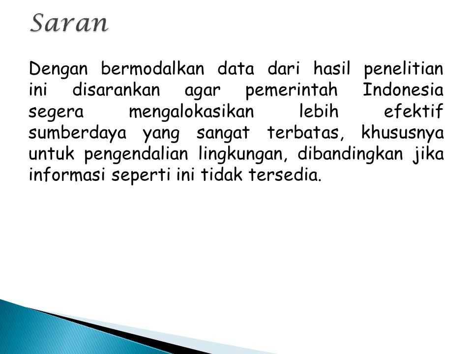 Dengan bermodalkan data dari hasil penelitian ini disarankan agar pemerintah Indonesia segera mengalokasikan lebih efektif sumberdaya yang sangat terbatas, khususnya untuk pengendalian lingkungan, dibandingkan jika informasi seperti ini tidak tersedia.