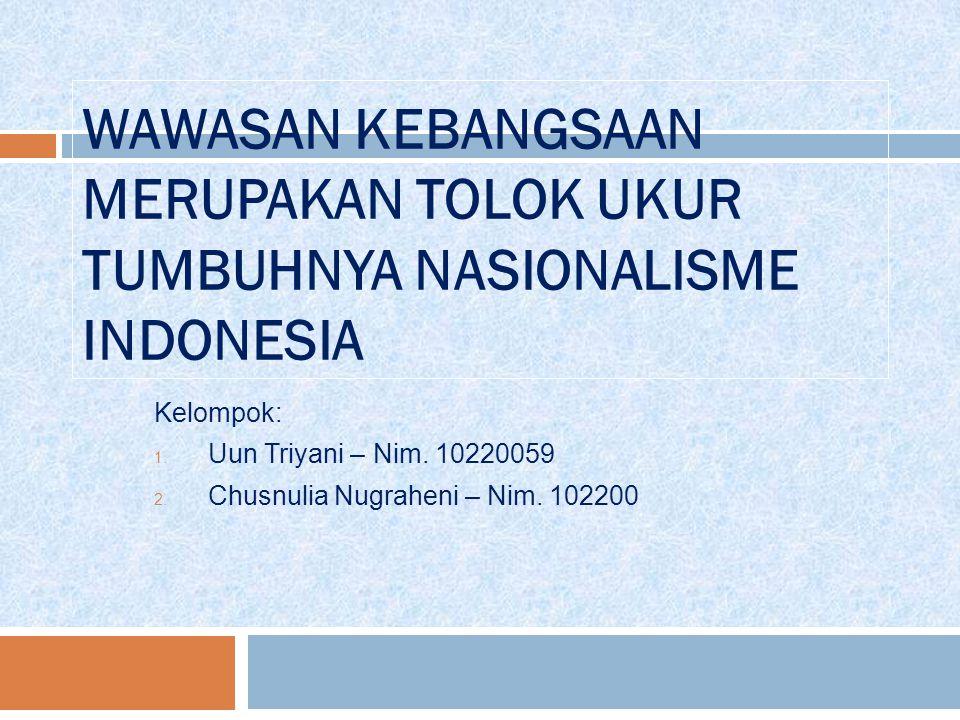 WAWASAN KEBANGSAAN MERUPAKAN TOLOK UKUR TUMBUHNYA NASIONALISME INDONESIA Kelompok: 1. Uun Triyani – Nim. 10220059 2. Chusnulia Nugraheni – Nim. 102200