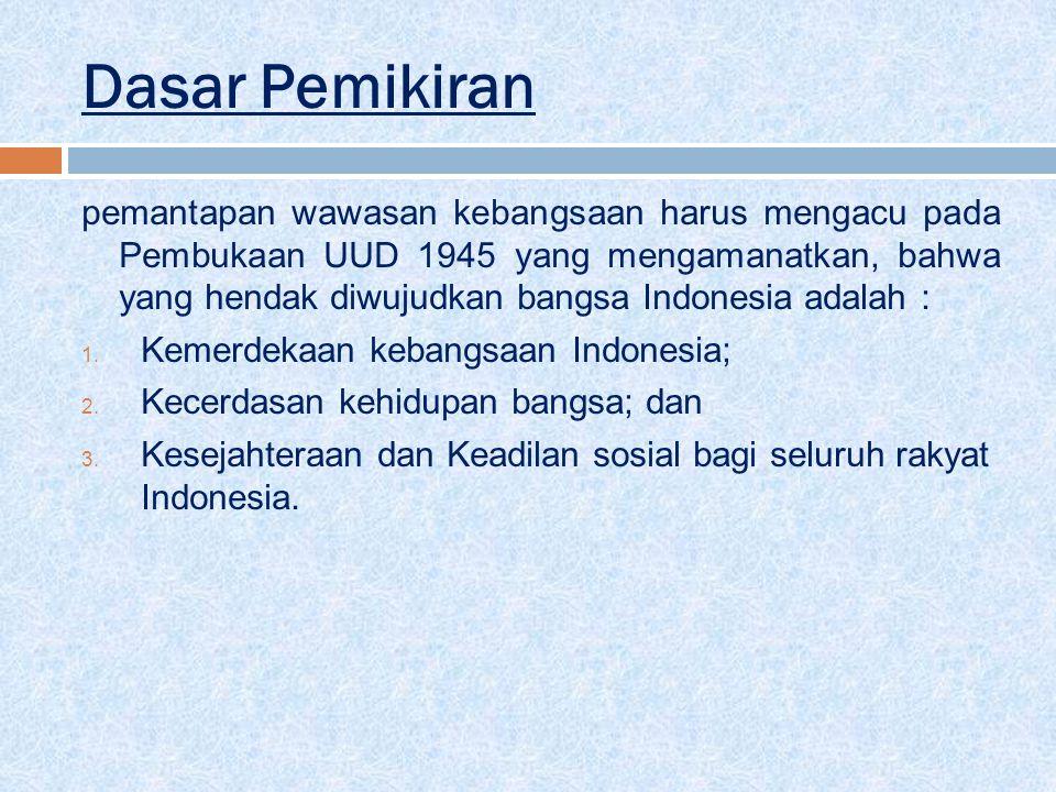 Dasar Pemikiran pemantapan wawasan kebangsaan harus mengacu pada Pembukaan UUD 1945 yang mengamanatkan, bahwa yang hendak diwujudkan bangsa Indonesia adalah : 1.