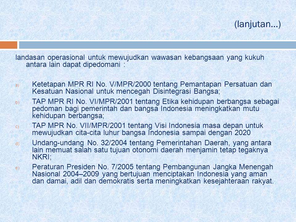 (lanjutan...) landasan operasional untuk mewujudkan wawasan kebangsaan yang kukuh antara lain dapat dipedomani : a) Ketetapan MPR RI No. V/MPR/2000 te