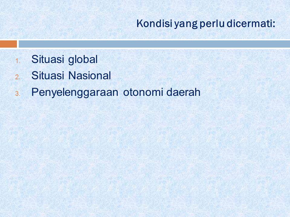 Kondisi yang perlu dicermati: 1. Situasi global 2. Situasi Nasional 3. Penyelenggaraan otonomi daerah