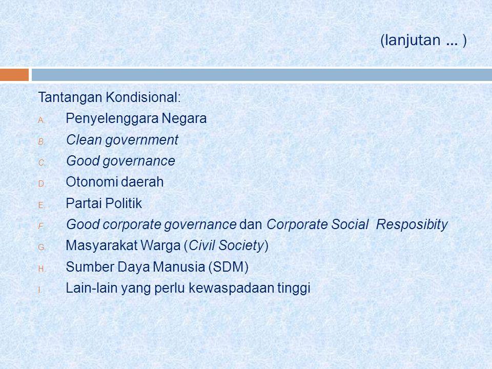 (lanjutan... ) Tantangan Kondisional: A. Penyelenggara Negara B. Clean government C. Good governance D. Otonomi daerah E. Partai Politik F. Good corpo