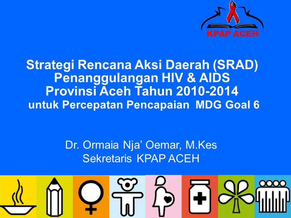 Strategi Rencana Aksi Daerah (SRAD) Penanggulangan HIV & AIDS Provinsi Aceh Tahun 2010-2014 untuk Percepatan Pencapaian MDG Goal 6 Dr. Ormaia Nja' Oem