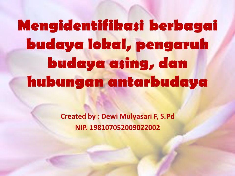 Mengidentifikasi berbagai budaya lokal, pengaruh budaya asing, dan hubungan antarbudaya Created by : Dewi Mulyasari F, S.Pd NIP. 198107052009022002