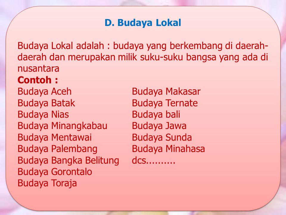 D. Budaya Lokal Budaya Lokal adalah : budaya yang berkembang di daerah- daerah dan merupakan milik suku-suku bangsa yang ada di nusantara Contoh : Bud