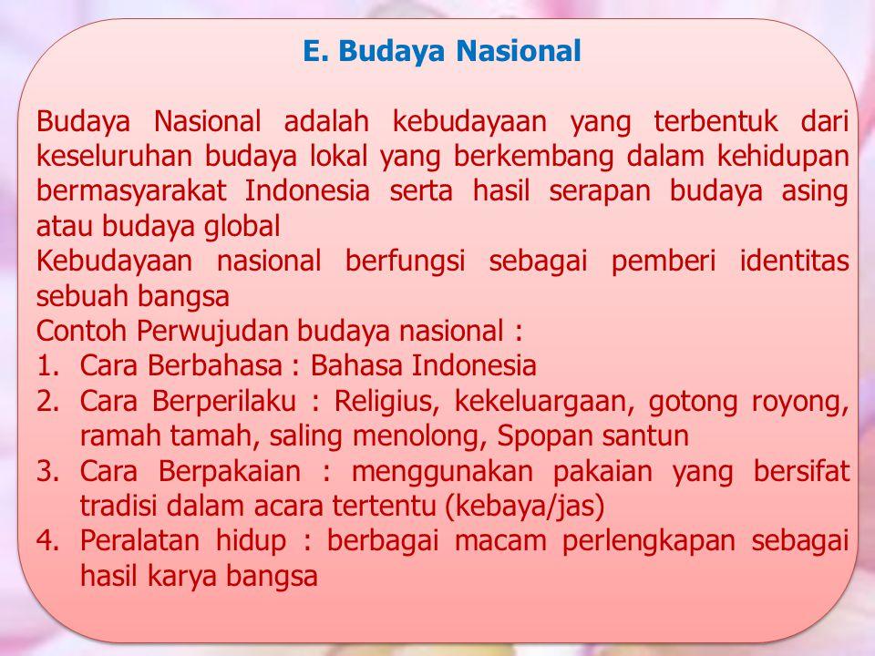 E. Budaya Nasional Budaya Nasional adalah kebudayaan yang terbentuk dari keseluruhan budaya lokal yang berkembang dalam kehidupan bermasyarakat Indone
