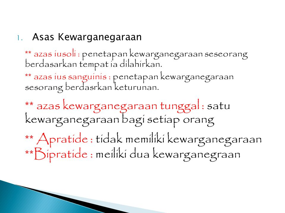 1. Asas Kewarganegaraan ** azas iusoli : penetapan kewarganegaraan seseorang berdasarkan tempat ia dilahirkan. ** azas ius sanguinis : penetapan kewar
