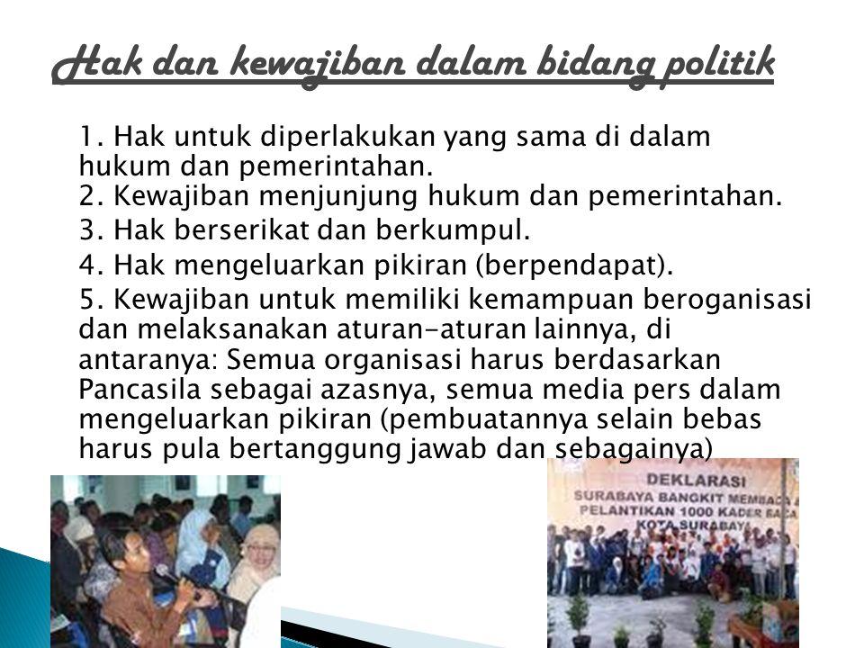 Hak dan kewajiban dalam bidang politik 1. Hak untuk diperlakukan yang sama di dalam hukum dan pemerintahan. 2. Kewajiban menjunjung hukum dan pemerint