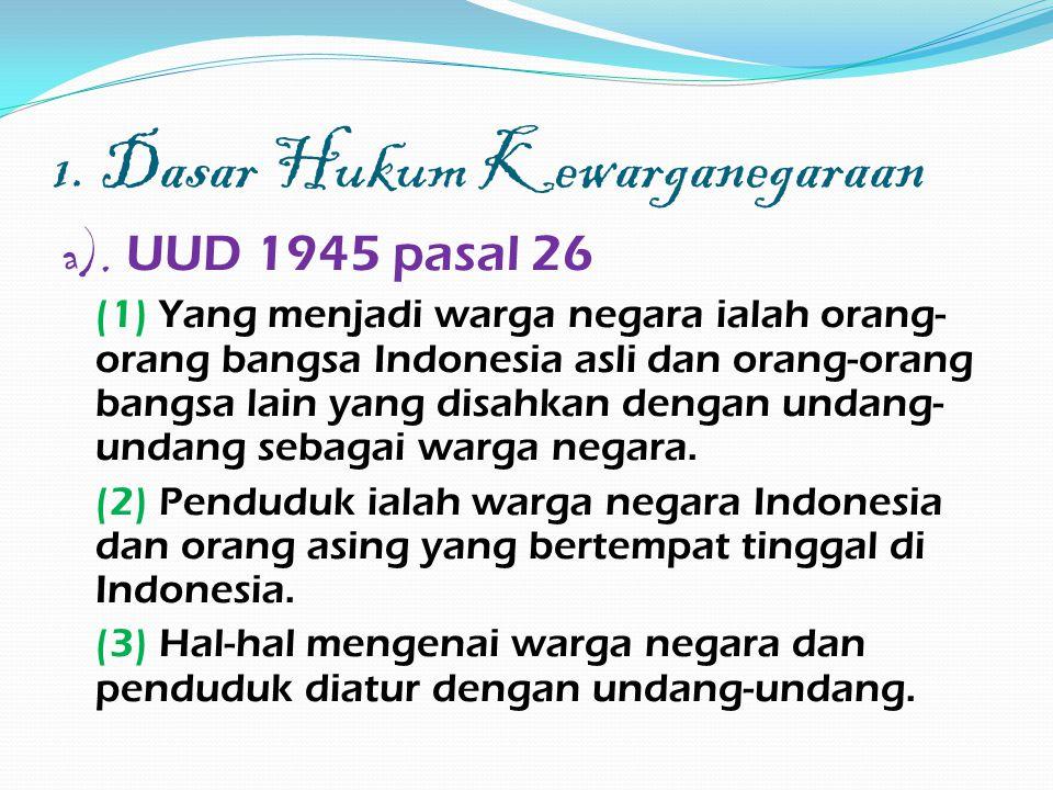 1. Dasar Hukum Kewarganegaraan a). UUD 1945 pasal 26 (1) Yang menjadi warga negara ialah orang- orang bangsa Indonesia asli dan orang-orang bangsa lai