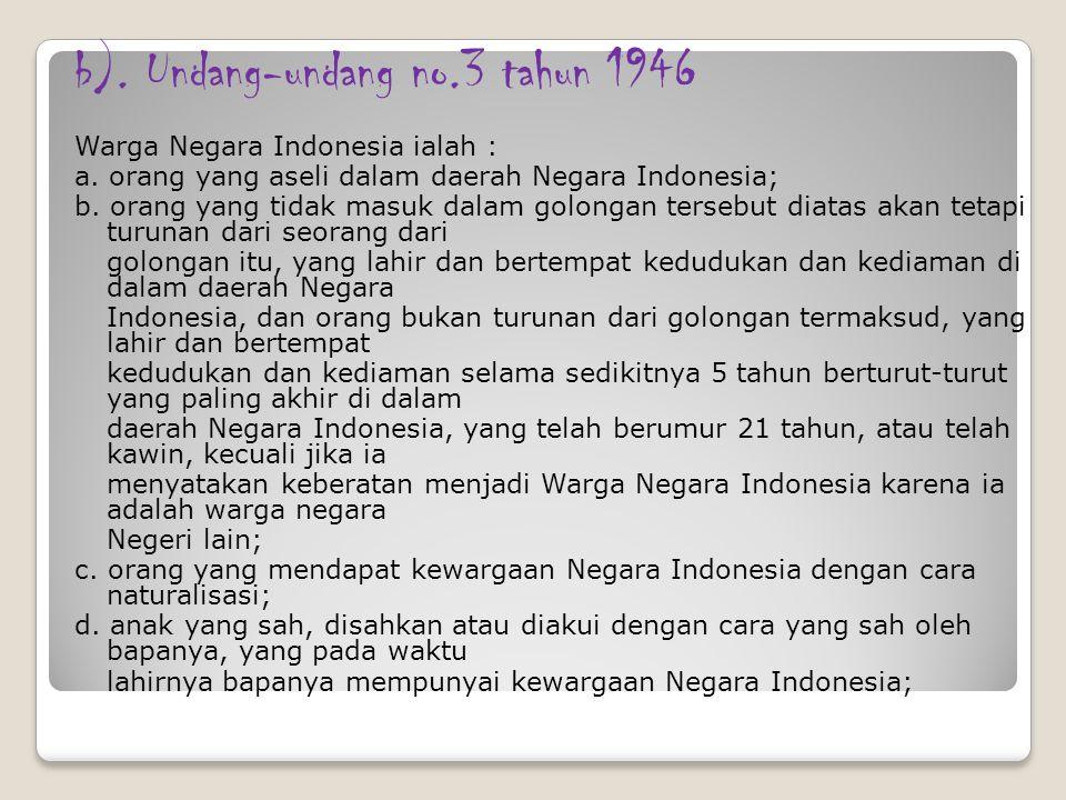 b). Undang-undang no.3 tahun 1946 Warga Negara Indonesia ialah : a. orang yang aseli dalam daerah Negara Indonesia; b. orang yang tidak masuk dalam go