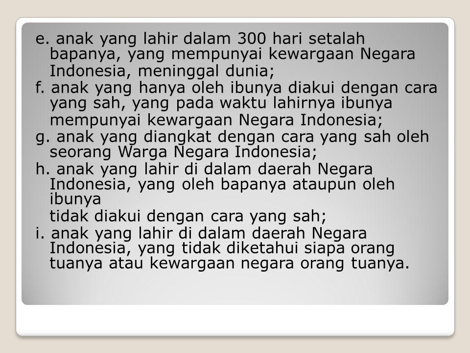 e. anak yang lahir dalam 300 hari setalah bapanya, yang mempunyai kewargaan Negara Indonesia, meninggal dunia; f. anak yang hanya oleh ibunya diakui d