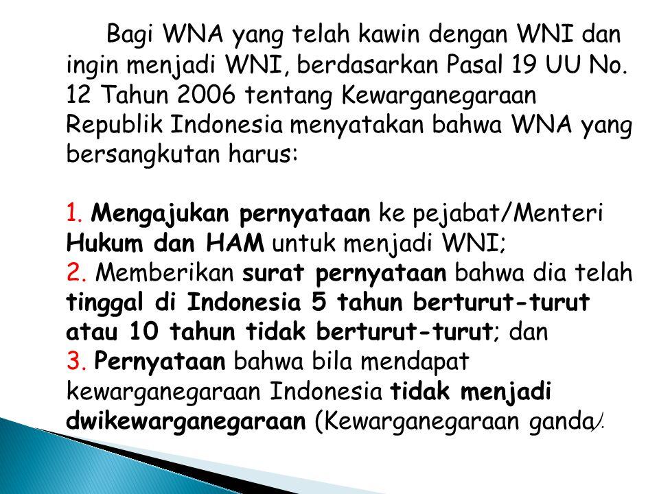 Bagi WNA yang telah kawin dengan WNI dan ingin menjadi WNI, berdasarkan Pasal 19 UU No. 12 Tahun 2006 tentang Kewarganegaraan Republik Indonesia menya