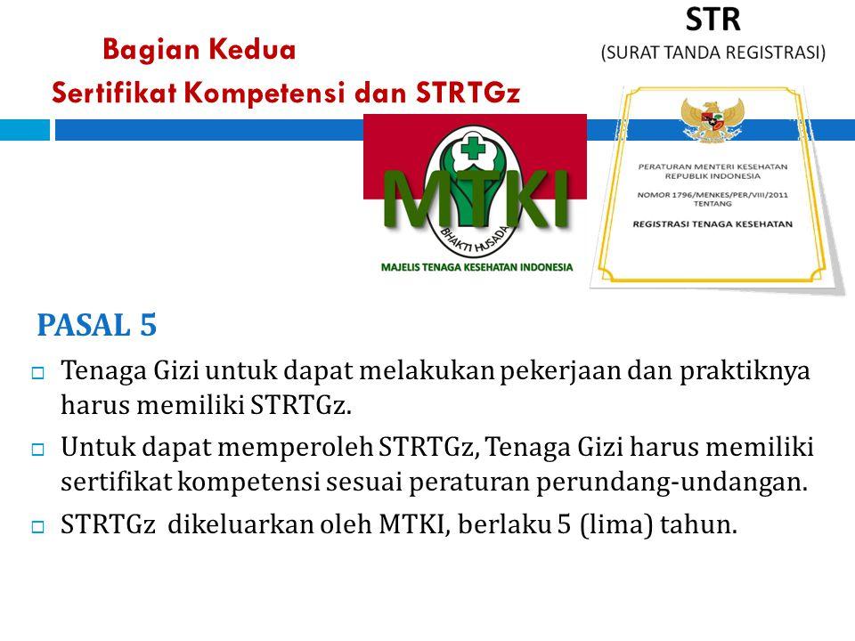 Bagian Kedua Sertifikat Kompetensi dan STRTGz PASAL 5  Tenaga Gizi untuk dapat melakukan pekerjaan dan praktiknya harus memiliki STRTGz.  Untuk dapa