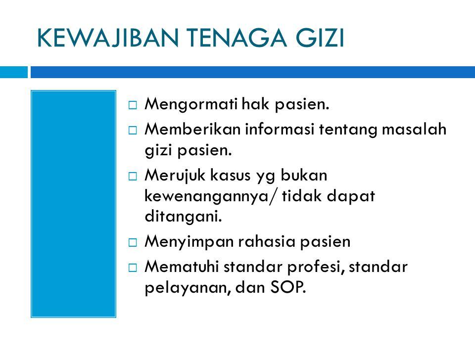 KEWAJIBAN TENAGA GIZI  Mengormati hak pasien.  Memberikan informasi tentang masalah gizi pasien.  Merujuk kasus yg bukan kewenangannya/ tidak dapat