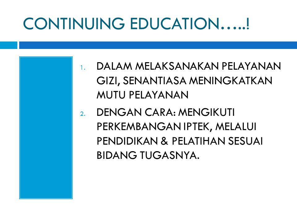CONTINUING EDUCATION…..! 1. DALAM MELAKSANAKAN PELAYANAN GIZI, SENANTIASA MENINGKATKAN MUTU PELAYANAN 2. DENGAN CARA: MENGIKUTI PERKEMBANGAN IPTEK, ME