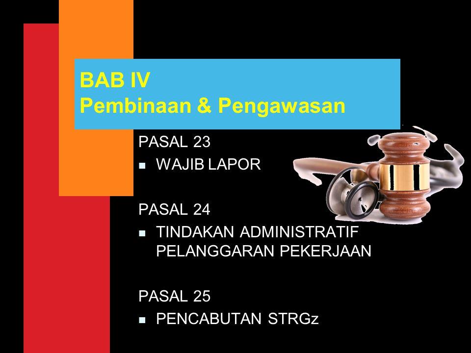 BAB IV Pembinaan & Pengawasan PASAL 23 n WAJIB LAPOR PASAL 24 n TINDAKAN ADMINISTRATIF PELANGGARAN PEKERJAAN PASAL 25 n PENCABUTAN STRGz