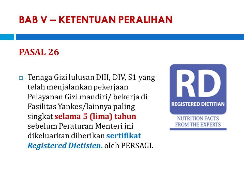 BAB V – KETENTUAN PERALIHAN PASAL 26  Tenaga Gizi lulusan DIII, DIV, S1 yang telah menjalankan pekerjaan Pelayanan Gizi mandiri/ bekerja di Fasilitas