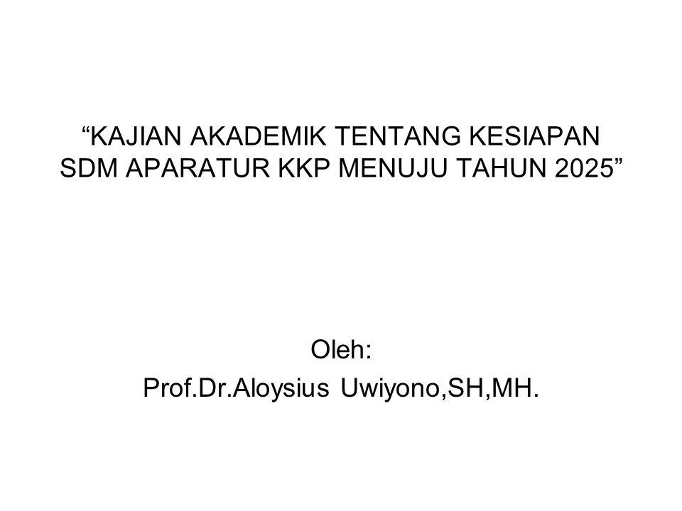 """KAJIAN AKADEMIK TENTANG KESIAPAN SDM APARATUR KKP MENUJU TAHUN 2025"" Oleh: Prof.Dr.Aloysius Uwiyono,SH,MH."