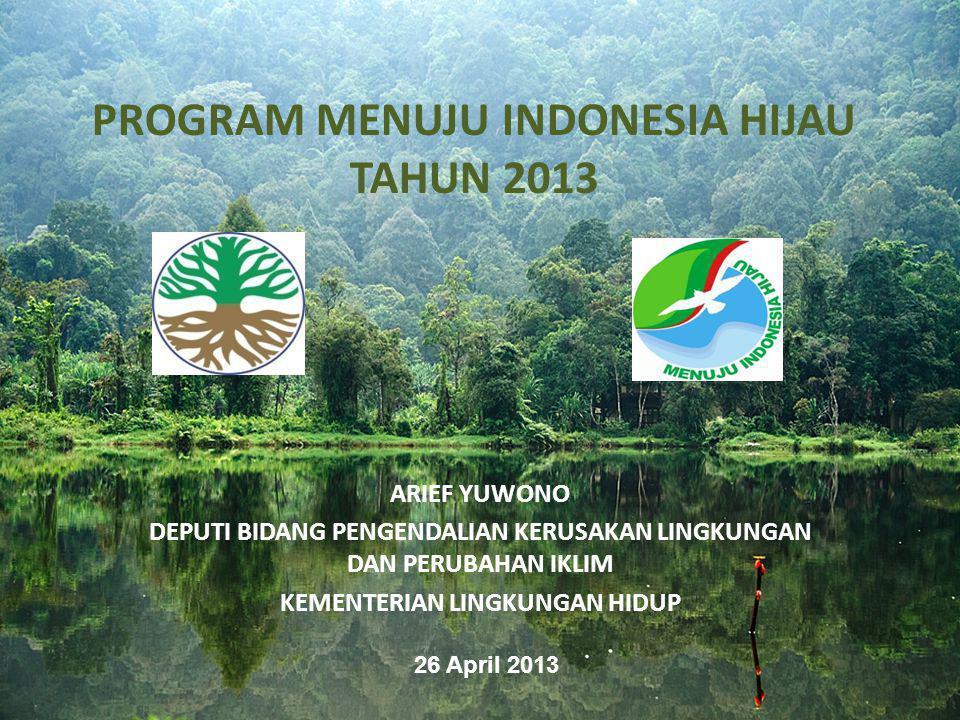 PROGRAM MENUJU INDONESIA HIJAU TAHUN 2013 ARIEF YUWONO DEPUTI BIDANG PENGENDALIAN KERUSAKAN LINGKUNGAN DAN PERUBAHAN IKLIM KEMENTERIAN LINGKUNGAN HIDU