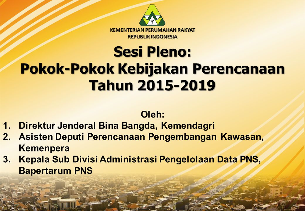 KEMENTERIAN PERUMAHAN RAKYAT REPUBLIK INDONESIA Sesi Pleno: Pokok-Pokok Kebijakan Perencanaan Tahun 2015-2019 Oleh: 1.Direktur Jenderal Bina Bangda, Kemendagri 2.Asisten Deputi Perencanaan Pengembangan Kawasan, Kemenpera 3.Kepala Sub Divisi Administrasi Pengelolaan Data PNS, Bapertarum PNS