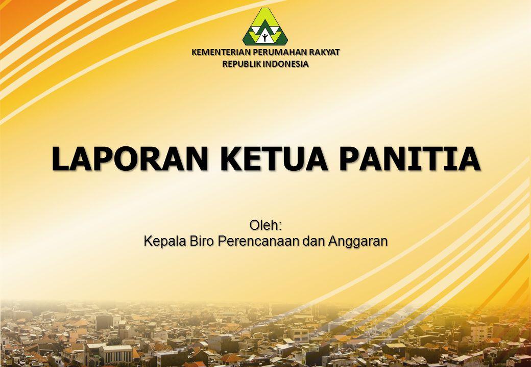 KEMENTERIAN PERUMAHAN RAKYAT REPUBLIK INDONESIA LAPORAN KETUA PANITIA Oleh: Kepala Biro Perencanaan dan Anggaran