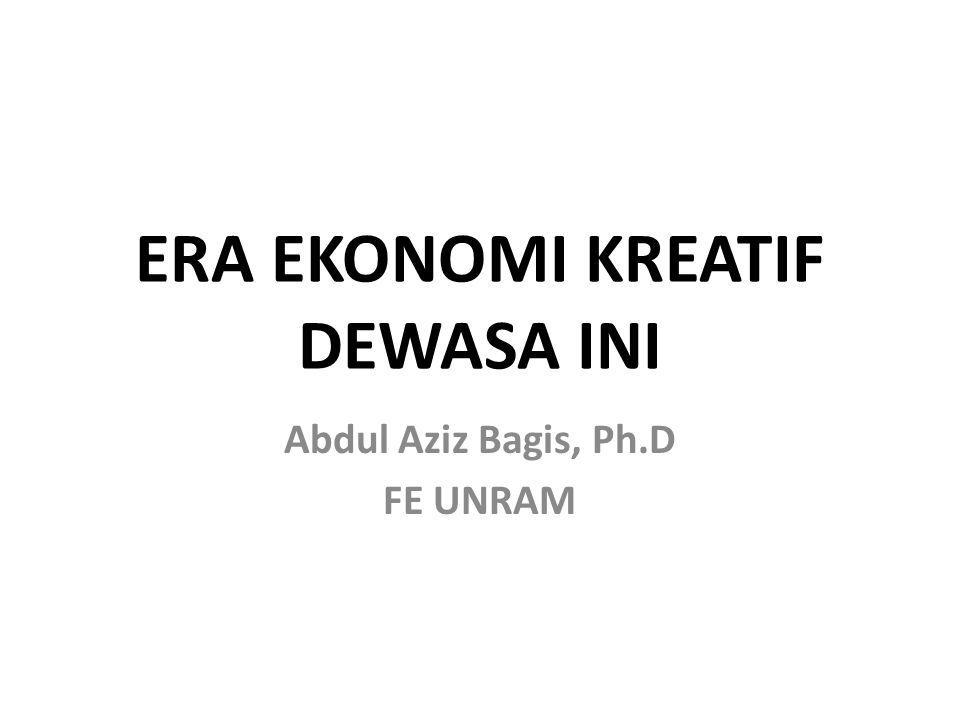 ERA EKONOMI KREATIF DEWASA INI Abdul Aziz Bagis, Ph.D FE UNRAM