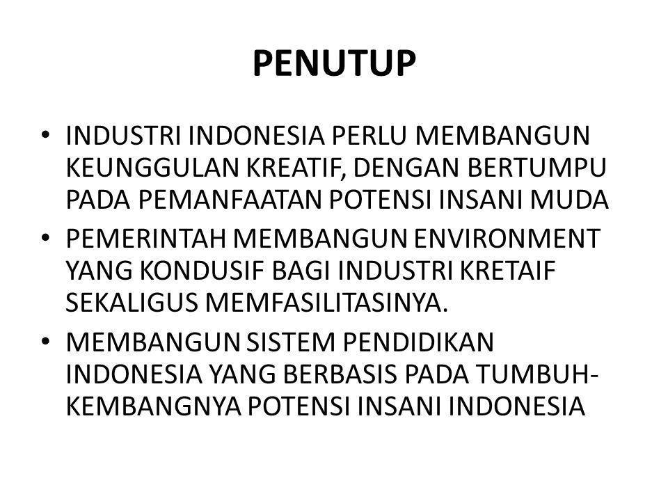 PENUTUP INDUSTRI INDONESIA PERLU MEMBANGUN KEUNGGULAN KREATIF, DENGAN BERTUMPU PADA PEMANFAATAN POTENSI INSANI MUDA PEMERINTAH MEMBANGUN ENVIRONMENT Y