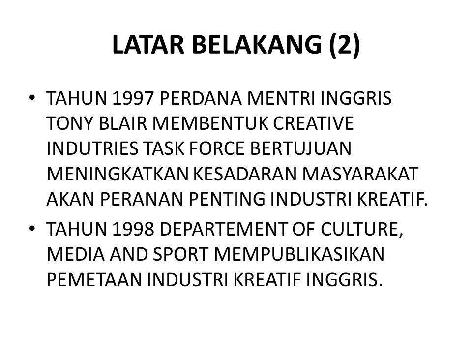 LATAR BELAKANG (2) TAHUN 1997 PERDANA MENTRI INGGRIS TONY BLAIR MEMBENTUK CREATIVE INDUTRIES TASK FORCE BERTUJUAN MENINGKATKAN KESADARAN MASYARAKAT AK