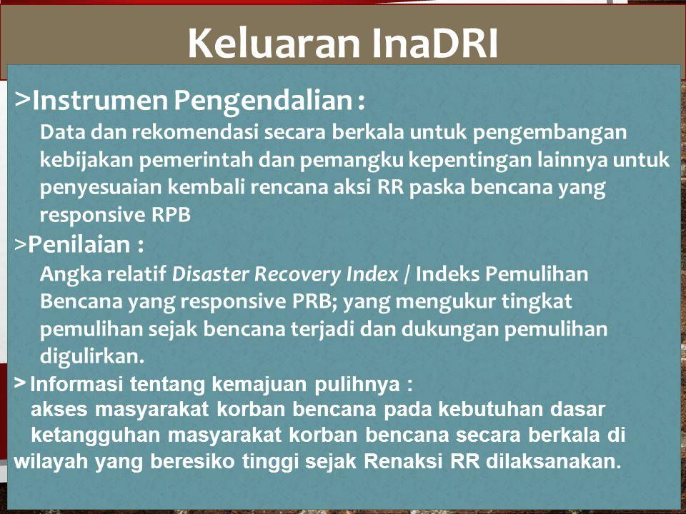 Keluaran InaDRI > Instrumen Pengendalian : Data dan rekomendasi secara berkala untuk pengembangan kebijakan pemerintah dan pemangku kepentingan lainnya untuk penyesuaian kembali rencana aksi RR paska bencana yang responsive RPB > Penilaian : Angka relatif Disaster Recovery Index / Indeks Pemulihan Bencana yang responsive PRB; yang mengukur tingkat pemulihan sejak bencana terjadi dan dukungan pemulihan digulirkan.