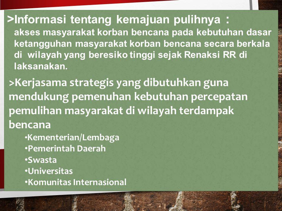 > Informasi tentang kemajuan pulihnya : akses masyarakat korban bencana pada kebutuhan dasar ketangguhan masyarakat korban bencana secara berkala di wilayah yang beresiko tinggi sejak Renaksi RR di laksanakan.